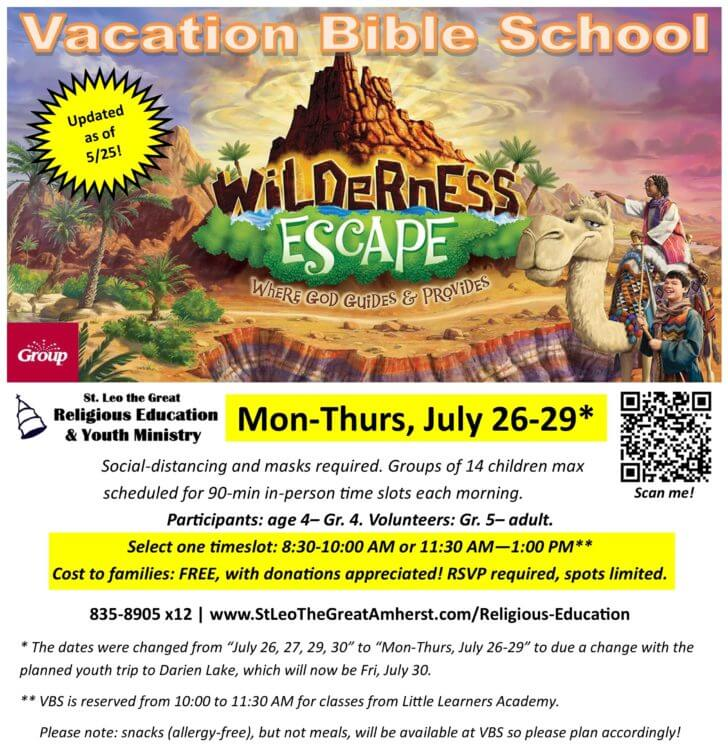 """Vacation Bible School. Updated as of 5/25! Wilderness Escape: Where God Guides & Provides. Mon-Thurs, July 26-29. Social-distancing and masks required. Groups of 14 children max scheduled for 90-min in-person time slots each morning. Participants: age 4-Gr. 4. Volunteers: Gr. 5-adult. Select one timeslot: 8:30-10:00 AM or 11:30 AM - 1:00 PM. Cost to families: FREE, with donations appreciated! RSVP required, spots limited. 835-8905 x12 